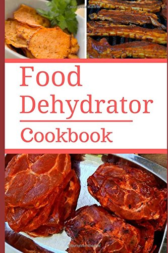 Food Dehydrator Cookbook: Delicious And Easy Food Dehydrator Recipes