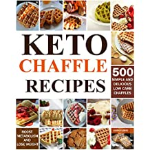 Keto Chaffle Recipes: 500 Simple And Delicious Low Carb Chaffles to Lose Weight and Boost Metabolism