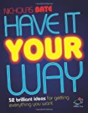img - for Have It Your Way: 52 brilliant ideas for getting everything you want by Nicholas Bate (2008-03-19) book / textbook / text book