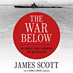 The War Below: The Story of Three Submarines That Battled Japan | James Scott