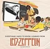 img - for Everything I Need to Know I Learned From Led Zeppelin: Classic Rock Wisdom from the Greatest Band of All Time book / textbook / text book