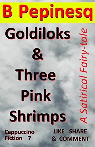 Book: Goldiloks & Three Pink Shrimps - A Satirical Fairy-tale (Cappuccino Fiction Book 7) by B Pepinesq