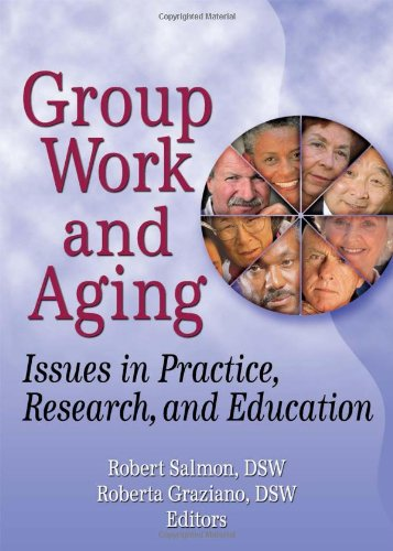 Group Work and Aging: Issues in Practice, Research, and Education (Journal of Gerontological Social Work)