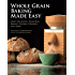 Whole Grain Baking Made Easy: Craft Delicious, Healthful Breads, Pastries, Desserts, and More - Including a Comprehensive Guide to Grinding Grains