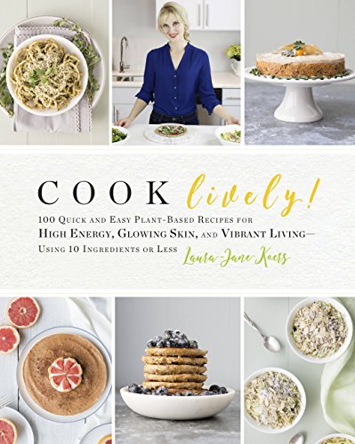 Cook Lively!: 100 Quick and Easy Plant-Based Recipes for High Energy, Glowing Skin, and Vibrant Living—Using 10 Ingredients or Less by Laura-Jane Koers