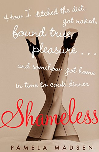 Shameless: How I Ditched the Diet, Got Naked, Found True Pleasure...and Somehow Got Home in Time To Cook Dinner (Memoirs Of A Woman Of Pleasure Summary)