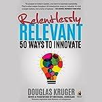 Relentlessly Relevant: 50 Ways to Innovate | Douglas Kruger