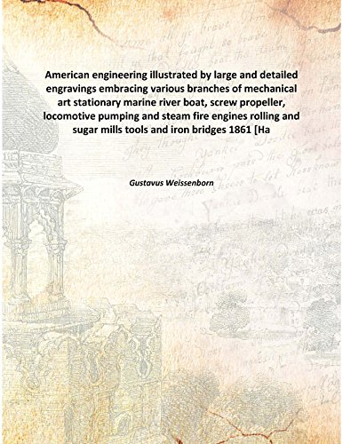 American engineering illustrated by large and detailed engravings embracing various branches of mechanical art stationary marine river boat, screw propeller, locomotive pumping and steam fire engines rolling and sugar mills tools and iron [Hardcover] PDF