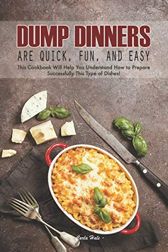 Dump Dinners Are Quick, Fun, and Easy: This Cookbook Will Help You Understand How to Prepare Successfully This Type of Dishes! by Carla Hale