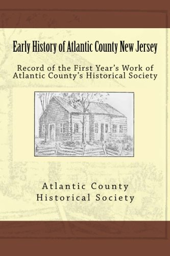 Early History of Atlantic County New Jersey: Record of the First Year's Work of Atlantic County's Historical Society