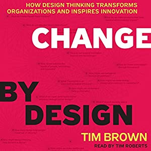 Change by Design: How Design Thinking Transforms Organizations and Inspires Innovation Audiobook