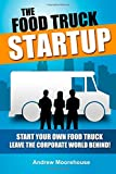 The Food Truck Startup: Start Your Own Food Truck - Leave the Corporate World Behind (Food Truck Startup Series)