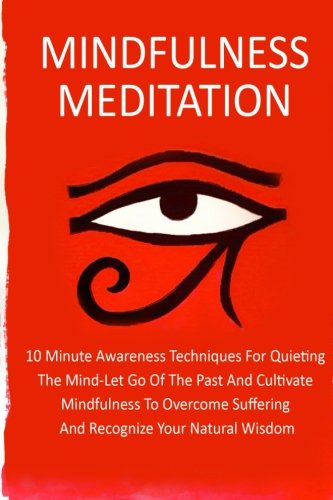 Mindfulness Meditation: 10 Minute Awareness Techniques For Quieting The Mind-Let Go Of The Past And Cultivate Mindfulness Meditation To Overcome ... Meditation Techniques, Meditation) (Volume 6)