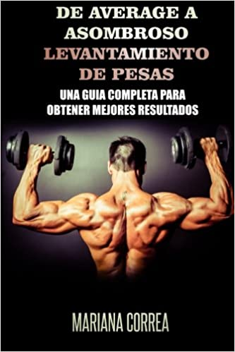 De Average a Asombroso Levantamiento de Pesas: Una guia completa para obtener mejores resultados (Spanish Edition): Mariana Correa: 9781508709398: ...