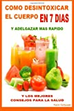 Como Desintoxicar El Cuerpo En 7 Dias y Adelgazar Mas Rapido: Y Los Mejores Consejos Para La Salud (Spanish Edition)