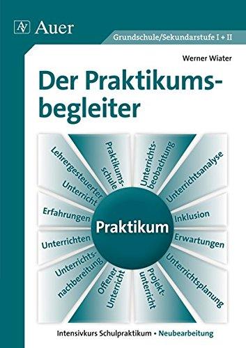 Der Praktikumsbegleiter Grundschule/Sekundarstufe I+II Intensivkurs Schulpraktikum - Neubearbeitung(10. völlig überarbeitete Auflage 2014)
