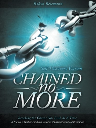 Chained No More: Breaking the Chains One Link at a Time...A Journey of Healing for the Adult Children of Divorce/Childho