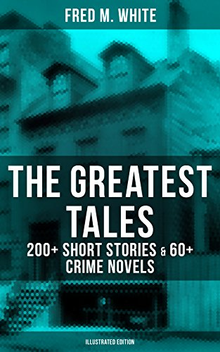 The Greatest Tales of Fred M. White: 200+ Short Stories & 60+ Crime Novels (Illustrated Edition): Including The Doom of London, The Ends of Justice, The ... The Island of Shadows, The Master Criminal…