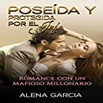 Poseída y Protegida por el Jefe [Owned and Protected by the Boss]: Romance con un Mafioso Millonario [Romance with a Millionaire Mafioso]   Alena Garcia