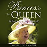 Princess to Queen: The Early Years of Queen Elizabeth II | Michael W. Simmons