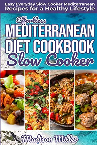 Effortless Mediterranean Diet Slow Cooker Cookbook: Easy Everyday Slow Cooker Mediterranean Recipes for a Healthy Lifestyle (Mediterranean Cookbook) by Madison Miller