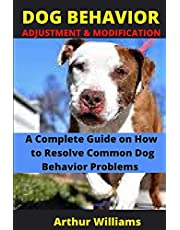 DOG BEHAVIOR ADJUSTMENT AND MODIFICATION: A COMPLETE GUIDE ON HOW TO RESOLVE COMMON DOG BEHAVIOR PROBLEMS