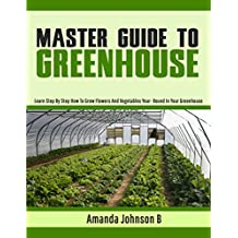 Master Guide To Greenhouse: Learn Step By Step How To Grow Flowers And Vegetables Year- Round In Your Greenhouse (Gardening,companions gardening,container ... guide by Amanda Johnson B Book 4)