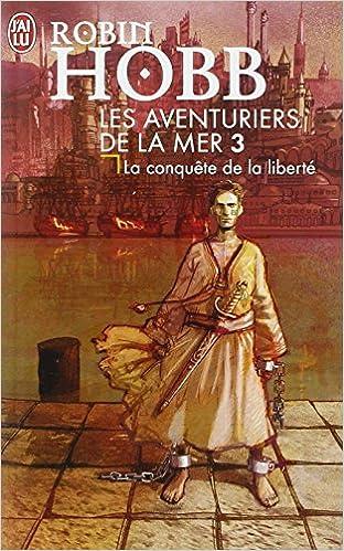 Meilleurs livres à télécharger gratuitement Les Aventuriers de la mer, tome 3 : La Conquête de la liberté PDF ePub by Robin Hobb
