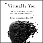 Virtually You: The Dangerous Powers of the E-Personality | Elias Aboujaoude