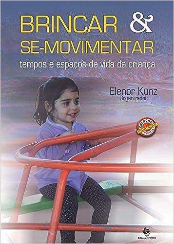 Brincar & Se-movimentar: Tempos e Espacos de Vida da Crianca: Elenor Kunz: 9788541901543: Amazon.com: Books