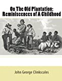 On the Old Plantation: Reminiscences of A Childhood, John George Clinkscales, 1453734783
