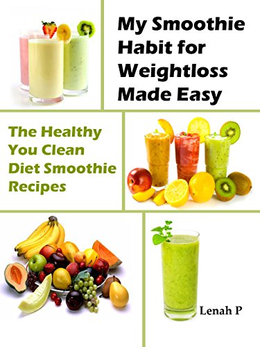 My Smoothie Habit for Weight loss Made Easy: The Healthy You Clean Diet Smoothie Recipes by Lenah P