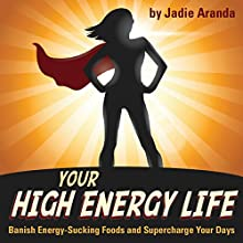 Your High Energy Life: Banish Energy-Sucking Foods and Supercharge Your Days Audiobook by Jadie Aranda Narrated by Christine Myrick