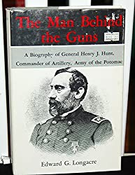 The Man Behind the Guns: A Biography of General Henry Jackson Hunt, Chief of Artillery, Army of the Potomac