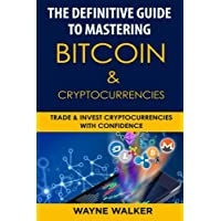 The Definitive Guide to Mastering Bitcoin & Cryptocurrencies: Trade and Invest Cryptocurrencies with Confidence