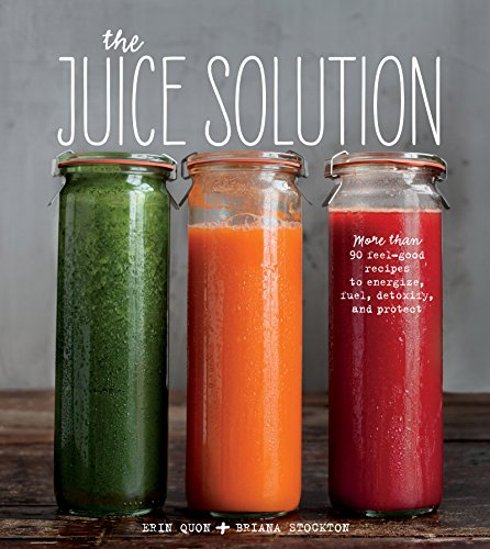 The Juice Solution: More than 90 Feel-good Recipes to Energize, Fuel, Detoxify, & Protect by Erin Quon, Briana Stockton