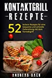 Kontaktgrill Rezepte: 52 leckere Rezepte für eine bequeme und schnelle Zubereitung mit dem Kontaktgrill