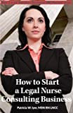 """How to Start a Legal Nurse Consulting Business: Book 1 in the """"Creating a Successful LNC Practice"""" Series (Volume 1)"""