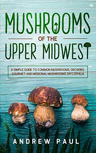 Mushrooms of the upper Midwest: A Simple Guide to Common Mushrooms, Growing Gourmet and Medicinal Mushrooms, Mycophilia by [Paul, Andrew]