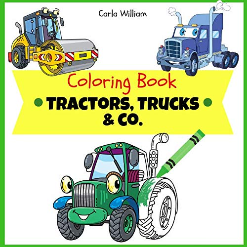 Coloring Book Tractors, Trucks & Co.: Construction site and farm vehicles - Trucks, excavator, forklift and cars coloring book for kids & toddlers - ... Girls, Fun,  ... book for kids ages 2-4 4-8)