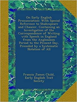 On Early English Pronunciation: With Special Reference to Shakespeare and Chaucer, Containing an Investigation of the Correspondence of Writing with ... Day, Preceded by a Systematic Notation of All