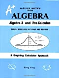 A-Plus Notes for Algebra: Algebra 2 and Pre-Calculus by Rong Yang (2006-09-01)