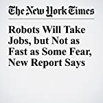 Robots Will Take Jobs, but Not as Fast as Some Fear, New Report Says | Steve Lohr