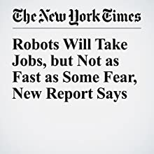 Robots Will Take Jobs, but Not as Fast as Some Fear, New Report Says Other by Steve Lohr Narrated by Jenny Hoops