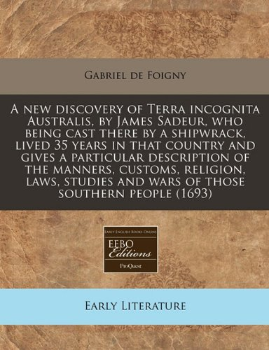 A new discovery of Terra incognita Australis, by James Sadeur, who being cast there by a shipwrack, lived 35 years in that country and gives a ... and wars of those southern people (Terra Cast)