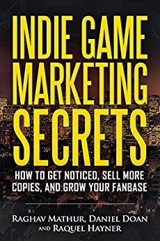 Indie Game Marketing Secrets: How to get noticed, sell more copies, and grow your fanbase by [Mathur, Raghav, Doan, Daniel, Hayner, Raquel]