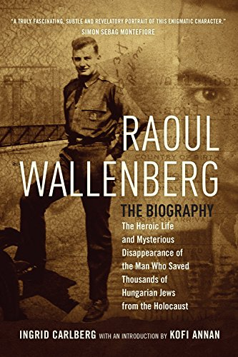 Read Online Raoul Wallenberg: The Heroic Life and Mysterious Disappearance of the Man Who Saved Thousands of Hungarian Jews from the Holocaust PDF