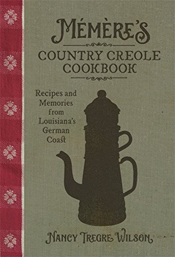 Mémère's Country Creole Cookbook: Recipes and Memories from Louisiana's German Coast (The Southern Table) by Nancy Tregre Wilson
