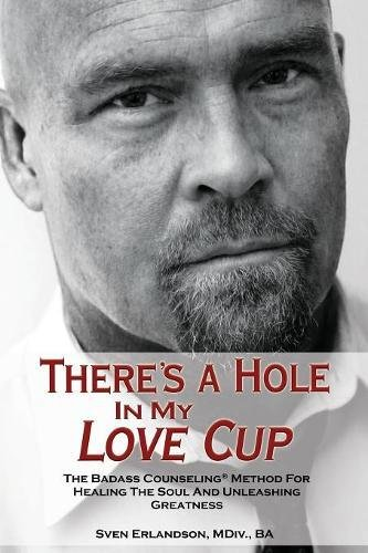 There's a Hole in My Love Cup: The Badass Counseling Method for Healing the Soul and Unleashing Greatness