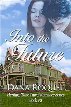 Into the Future (Heritage Time Travel Romance Series Book 2) by [Roquet, Dana]